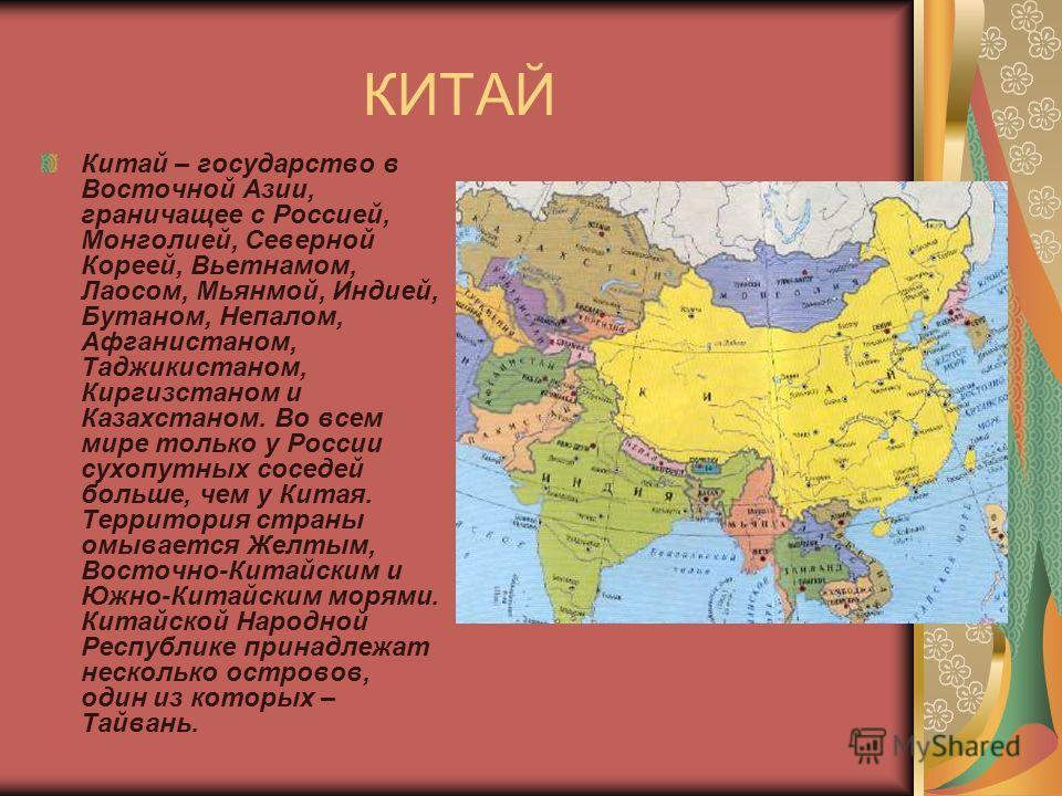 КИТАЙ Китай – государство в Восточной Азии, граничащее с Россией, Монголией, Северной Кореей, Вьетнамом, Лаосом, Мьянмой, Индией, Бутаном, Непалом, Афганистаном, Таджикистаном, Киргизстаном и Казахстаном. Во всем мире только у России сухопутных сосед