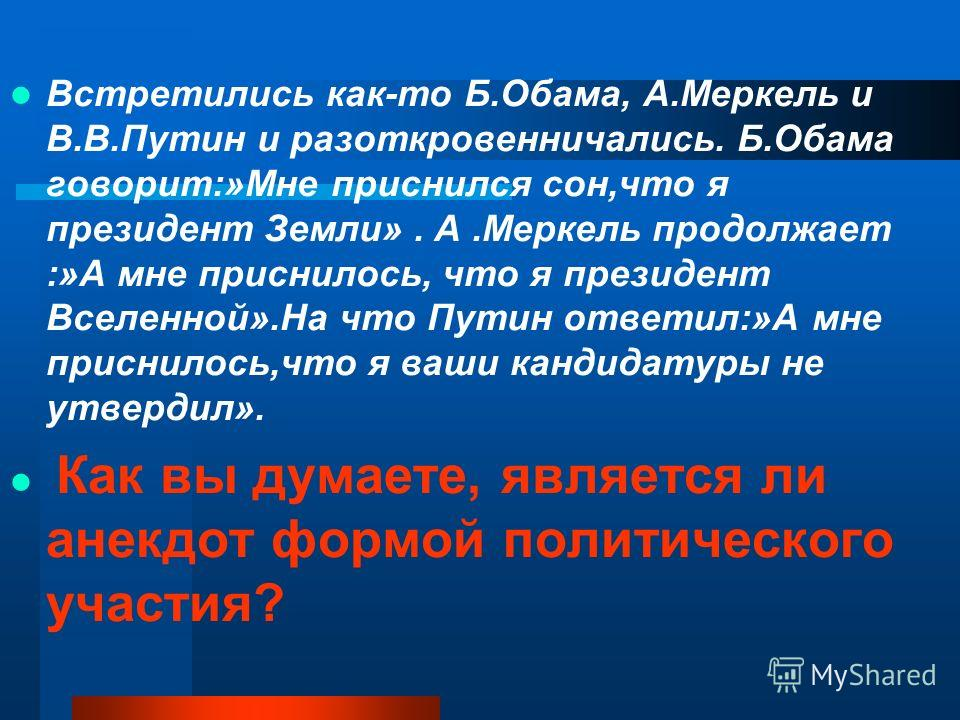 Встретились как-то Б.Обама, А.Меркель и В.В.Путин и разоткровенничались. Б.Обама говорит:»Мне приснился сон,что я президент Земли». А.Меркель продолжает :»А мне приснилось, что я президент Вселенной».На что Путин ответил:»А мне приснилось,что я ваши