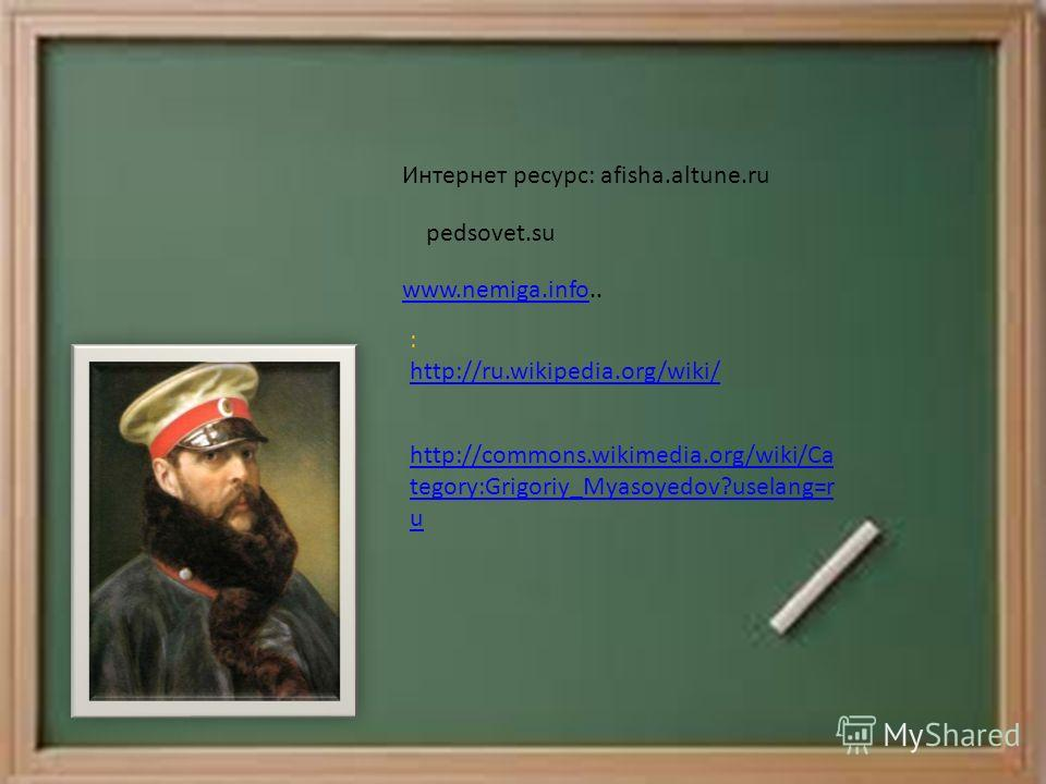 Интернет ресурс: afisha.altune.ru pedsovet.su www.nemiga.infowww.nemiga.info.. : http://ru.wikipedia.org/wiki/ http://ru.wikipedia.org/wiki/ http://commons.wikimedia.org/wiki/Ca tegory:Grigoriy_Myasoyedov?uselang=r u