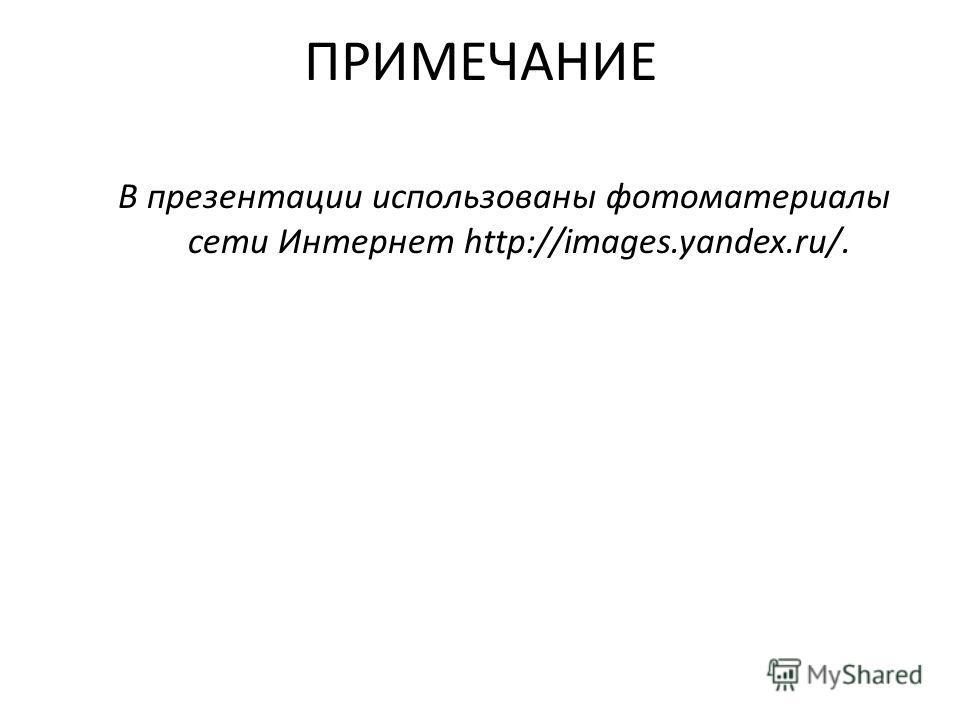 ПРИМЕЧАНИЕ В презентации использованы фотоматериалы сети Интернет http://images.yandex.ru/.
