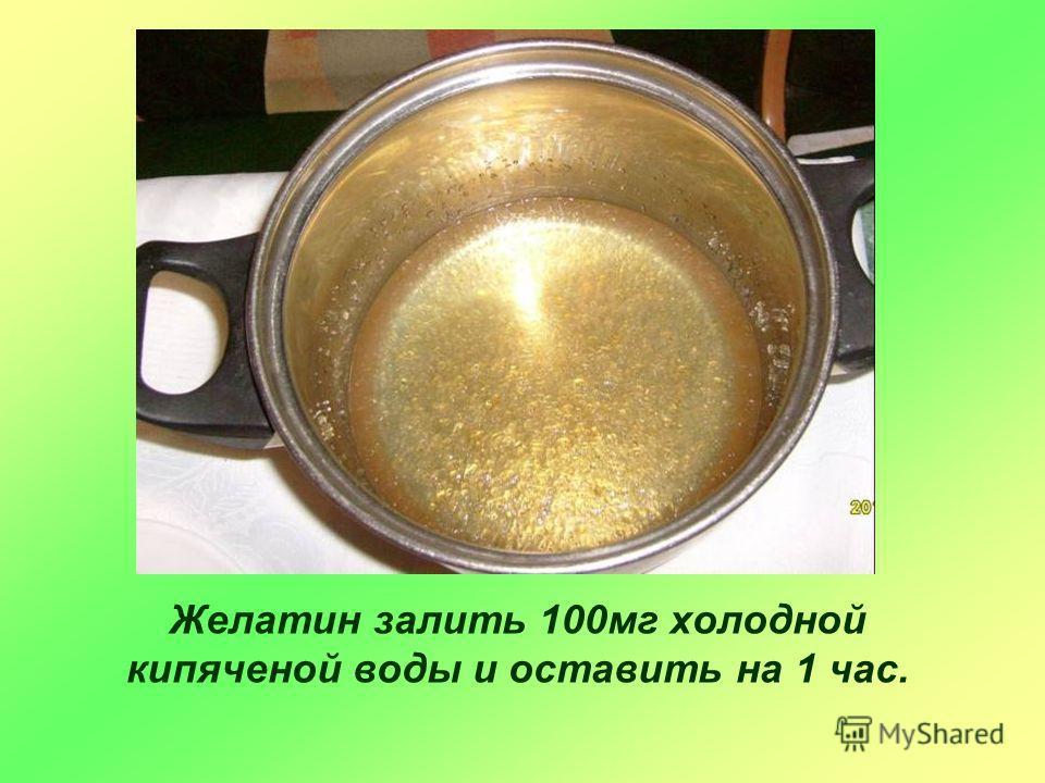 Рецепт приготовления Желатин залить 100 мг холодной кипяченой воды и оставить на 1 час.