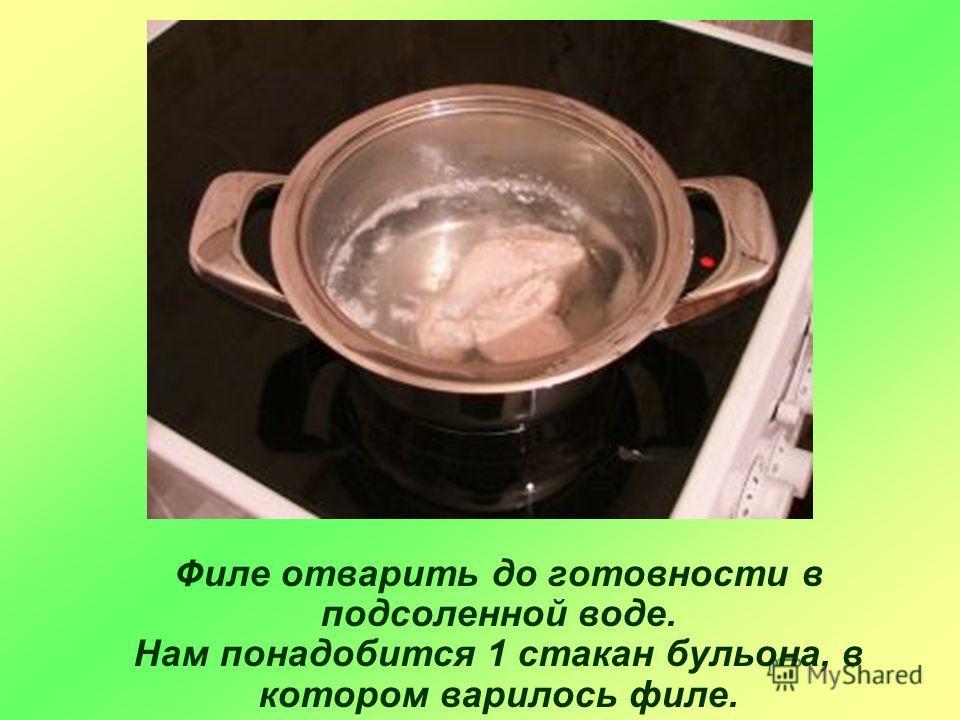 Филе отварить до готовности в подсоленной воде. Нам понадобится 1 стакан бульона, в котором варилось филе.