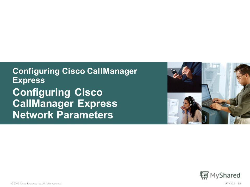 © 2005 Cisco Systems, Inc. All rights reserved. IPTX v2.02-1 Configuring Cisco CallManager Express Configuring Cisco CallManager Express Network Parameters