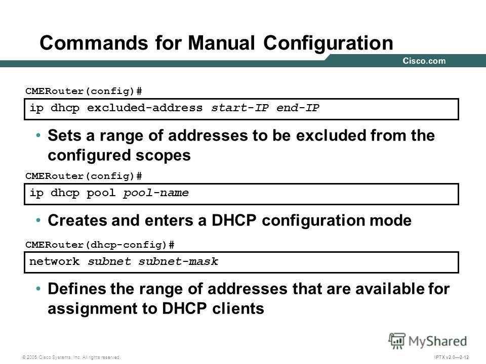 © 2005 Cisco Systems, Inc. All rights reserved. IPTX v2.02-12 ip dhcp excluded-address start-IP end-IP CMERouter(config)# Sets a range of addresses to be excluded from the configured scopes ip dhcp pool pool-name CMERouter(config)# Creates and enters