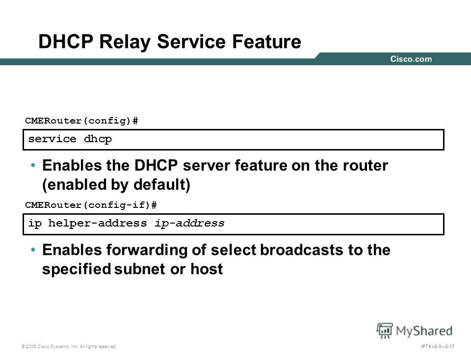 © 2005 Cisco Systems, Inc. All rights reserved. IPTX v2.02-17 service dhcp CMERouter(config)# Enables the DHCP server feature on the router (enabled by default) ip helper-address ip-address CMERouter(config-if)# Enables forwarding of select broadcast