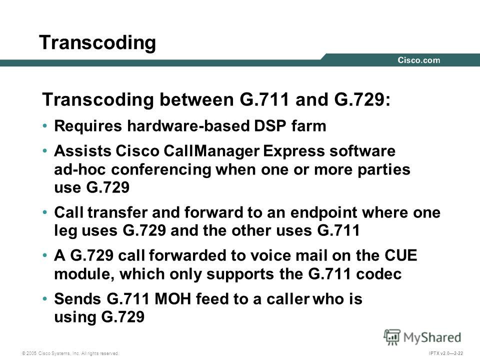 © 2005 Cisco Systems, Inc. All rights reserved. IPTX v2.02-22 Transcoding Transcoding between G.711 and G.729: Requires hardware-based DSP farm Assists Cisco CallManager Express software ad-hoc conferencing when one or more parties use G.729 Call tra
