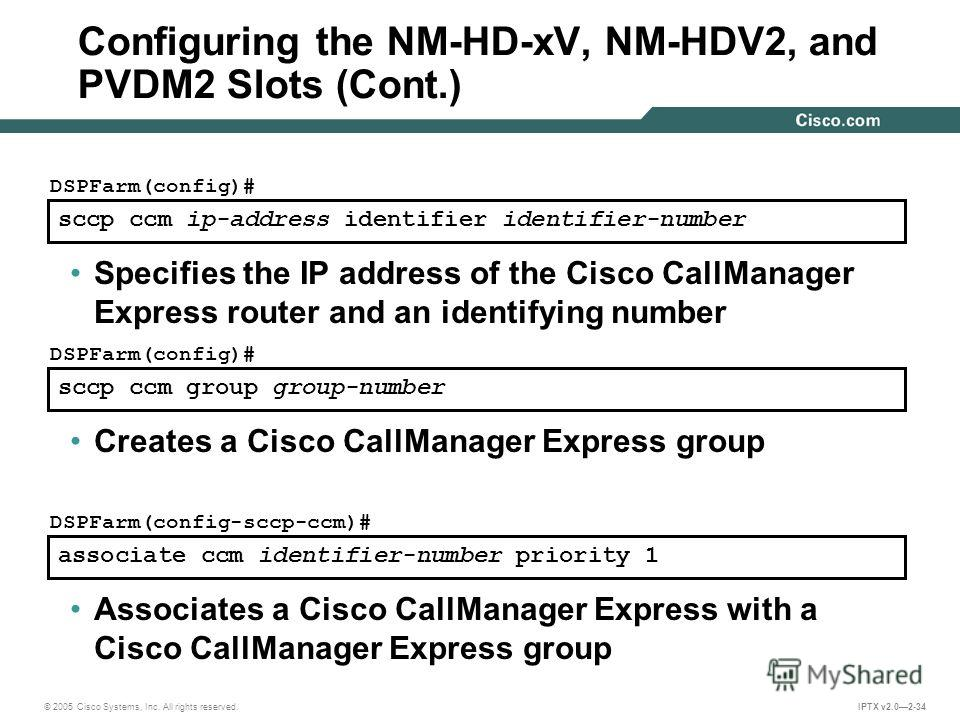 © 2005 Cisco Systems, Inc. All rights reserved. IPTX v2.02-34 sccp ccm ip-address identifier identifier-number DSPFarm(config)# Specifies the IP address of the Cisco CallManager Express router and an identifying number sccp ccm group group-number DSP