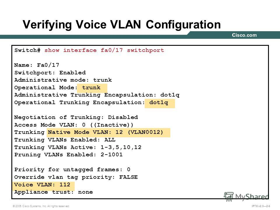 © 2005 Cisco Systems, Inc. All rights reserved. IPTX v2.02-6 Verifying Voice VLAN Configuration Switch# show interface fa0/17 switchport Name: Fa0/17 Switchport: Enabled Administrative mode: trunk Operational Mode: trunk Administrative Trunking Encap