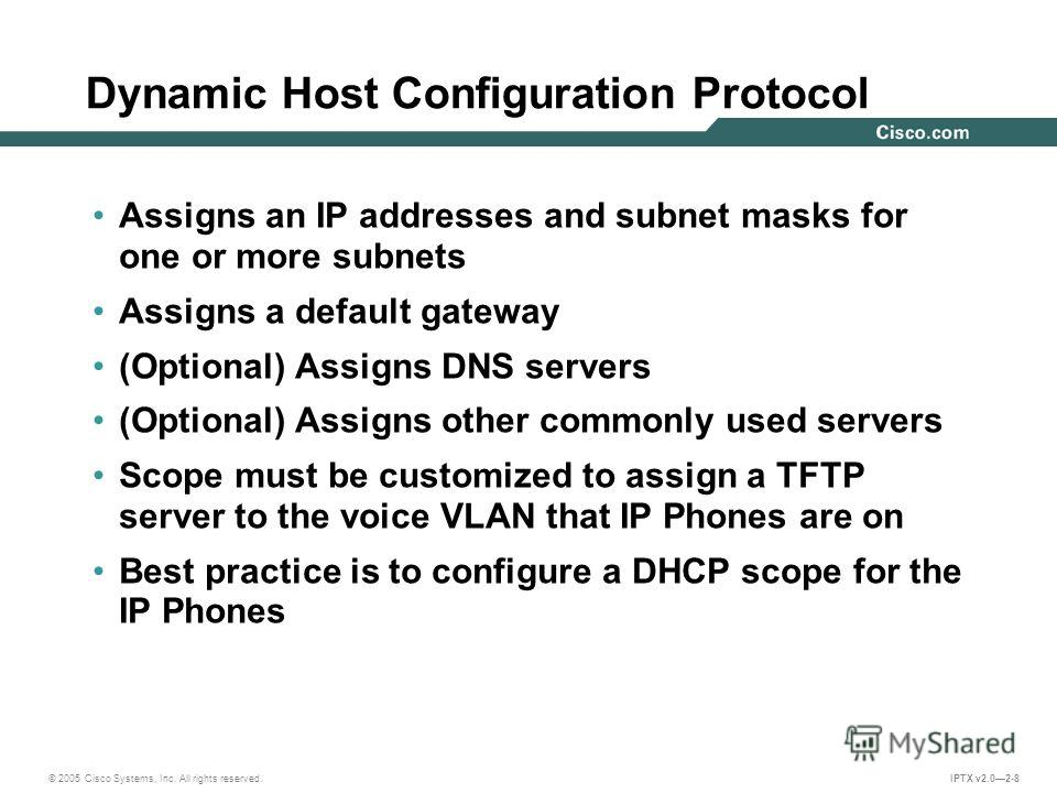 © 2005 Cisco Systems, Inc. All rights reserved. IPTX v2.02-8 Dynamic Host Configuration Protocol Assigns an IP addresses and subnet masks for one or more subnets Assigns a default gateway (Optional) Assigns DNS servers (Optional) Assigns other common