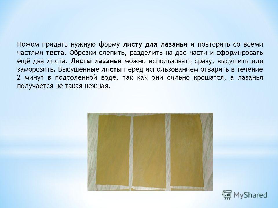 Ножом придать нужную форму листу для лазаньи и повторить со всеми частями теста. Обрезки слепить, разделить на две части и сформировать ещё два листа. Листы лазаньи можно использовать сразу, высушить или заморозить. Высушенные листы перед использован