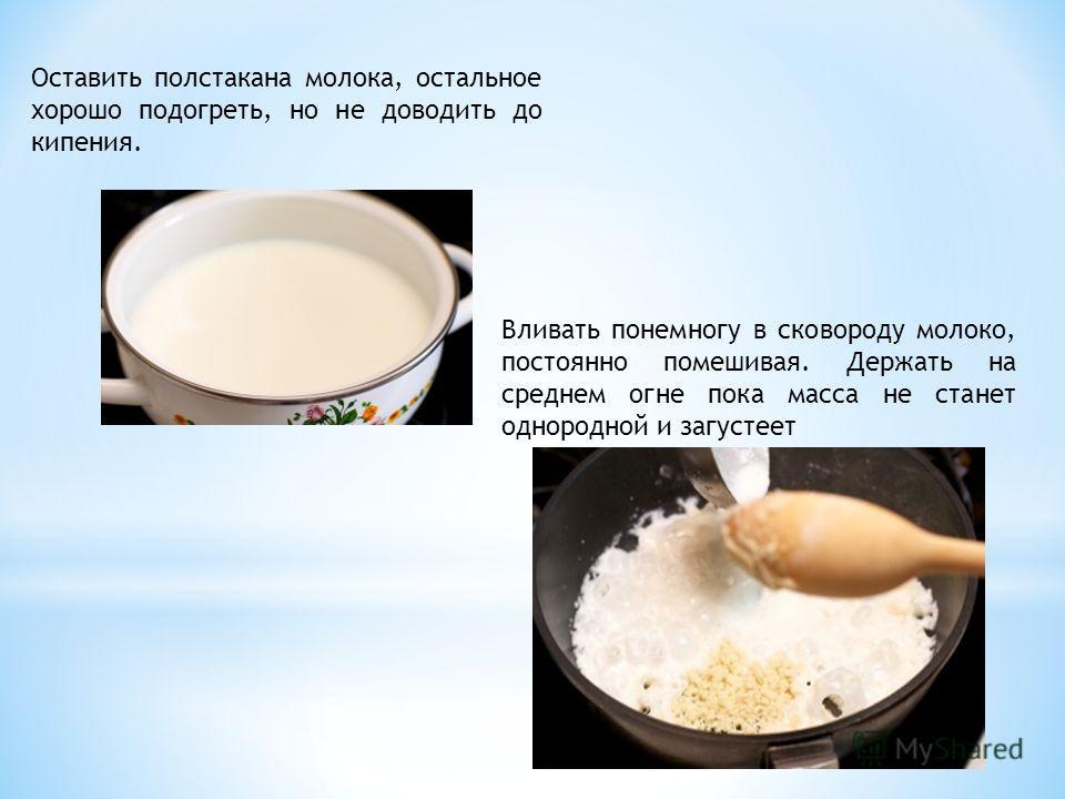 Оставить полстакана молока, остальное хорошо подогреть, но не доводить до кипения. Вливать понемногу в сковороду молоко, постоянно помешивая. Держать на среднем огне пока масса не станет однородной и загустеет