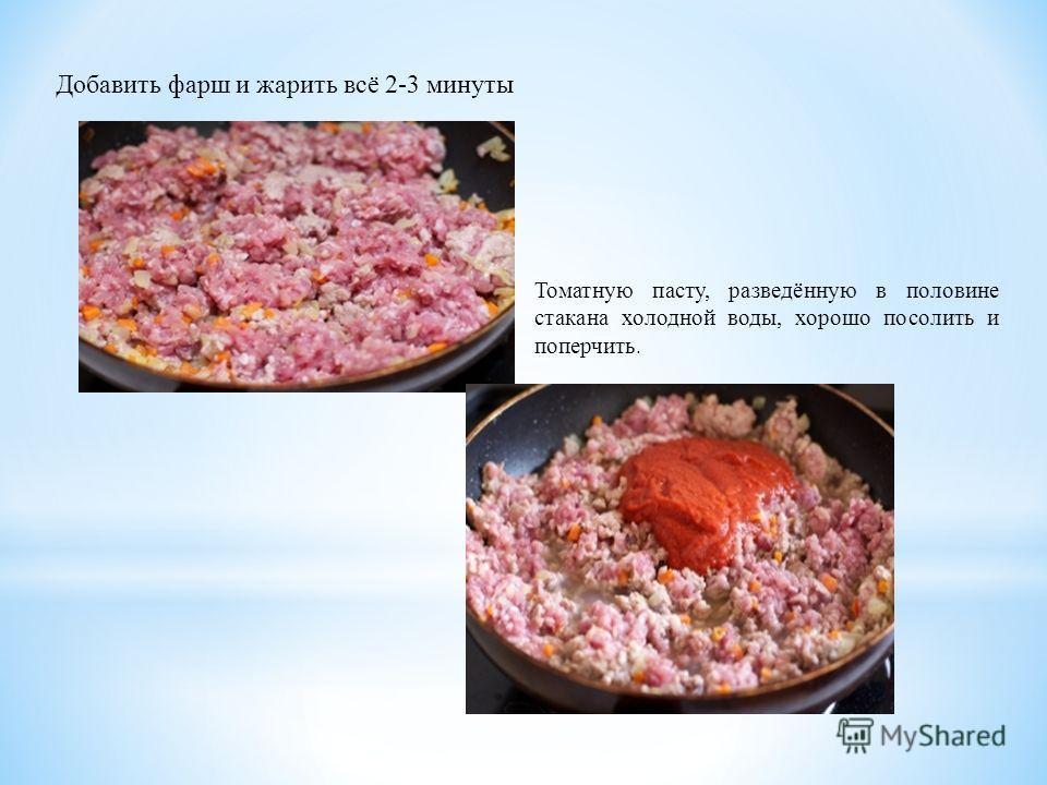 Добавить фарш и жарить всё 2-3 минуты Томатную пасту, разведённую в половине стакана холодной воды, хорошо посолить и поперчить.