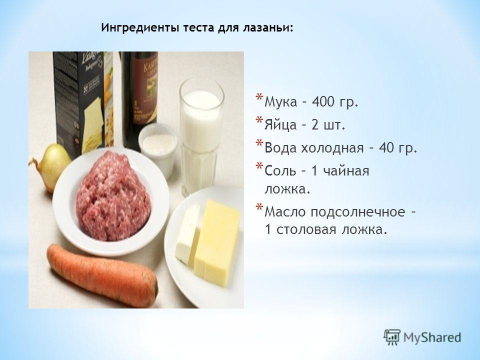 * Мука – 400 гр. * Яйца – 2 шт. * Вода холодная – 40 гр. * Соль – 1 чайная ложка. * Масло подсолнечное – 1 столовая ложка. Ингредиенты теста для лазаньи: