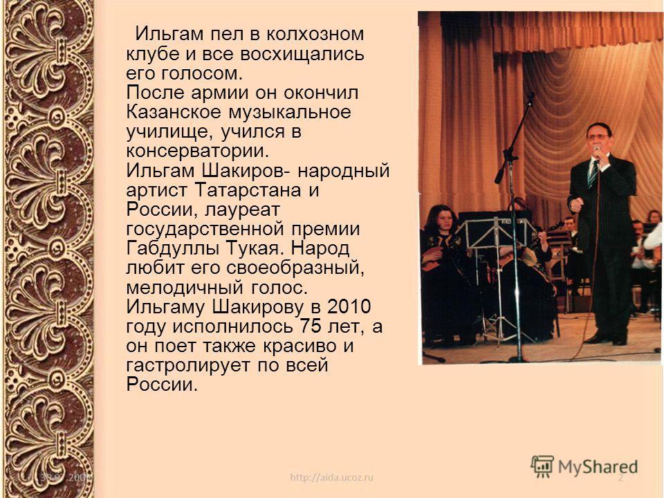 Ильгам пел в колхозном клубе и все восхищались его голосом. После армии он окончил Казанское музыкальное училище, учился в консерватории. Ильгам Шакиров- народный артист Татарстана и России, лауреат государственной премии Габдуллы Тукая. Народ любит
