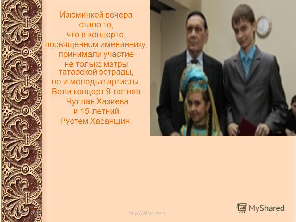 Изюминкой вечера стало то, что в концерте, посвященном имениннику, принимали участие не только мэтры татарской эстрады, но и молодые артисты. Вели концерт 9-летняя Чулпан Хазиева и 15-летний Рустем Хасаншин.