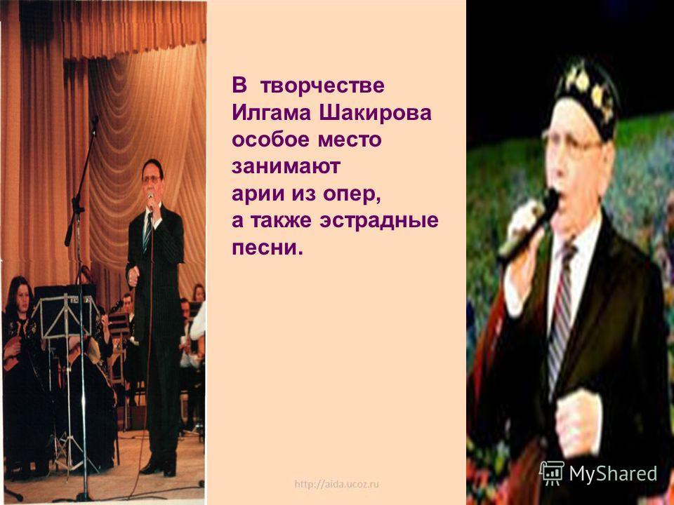 В творчестве Илгама Шакирова особое место занимают арии из опер, а также эстрадные песни.