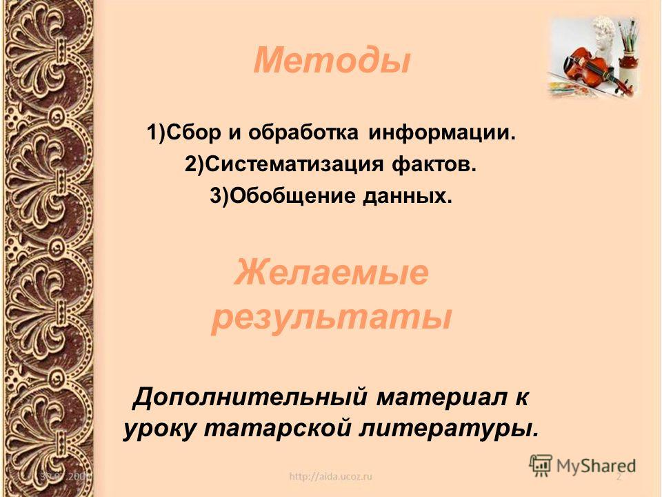 Методы 1)Сбор и обработка информации. 2)Систематизация фактов. 3)Обобщение данных. Желаемые результаты Дополнительный материал к уроку татарской литературы.