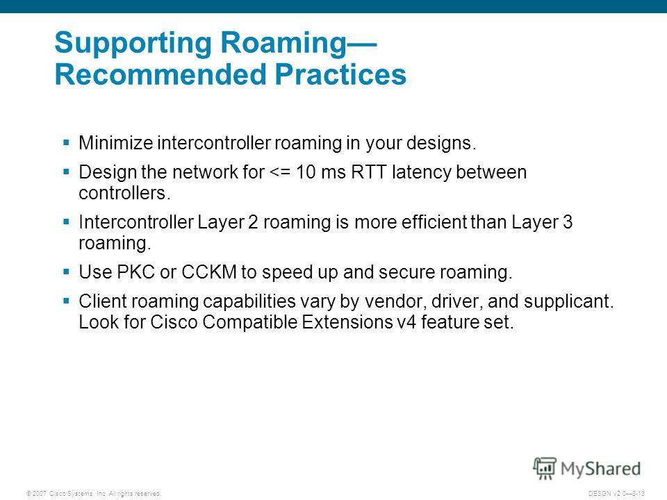 © 2007 Cisco Systems, Inc. All rights reserved.DESGN v2.08-13 Supporting Roaming Recommended Practices Minimize intercontroller roaming in your designs. Design the network for