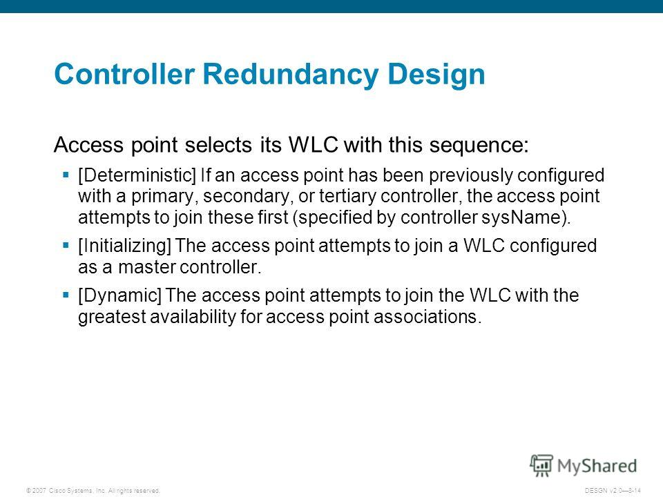 © 2007 Cisco Systems, Inc. All rights reserved.DESGN v2.08-14 Controller Redundancy Design Access point selects its WLC with this sequence: [Deterministic] If an access point has been previously configured with a primary, secondary, or tertiary contr