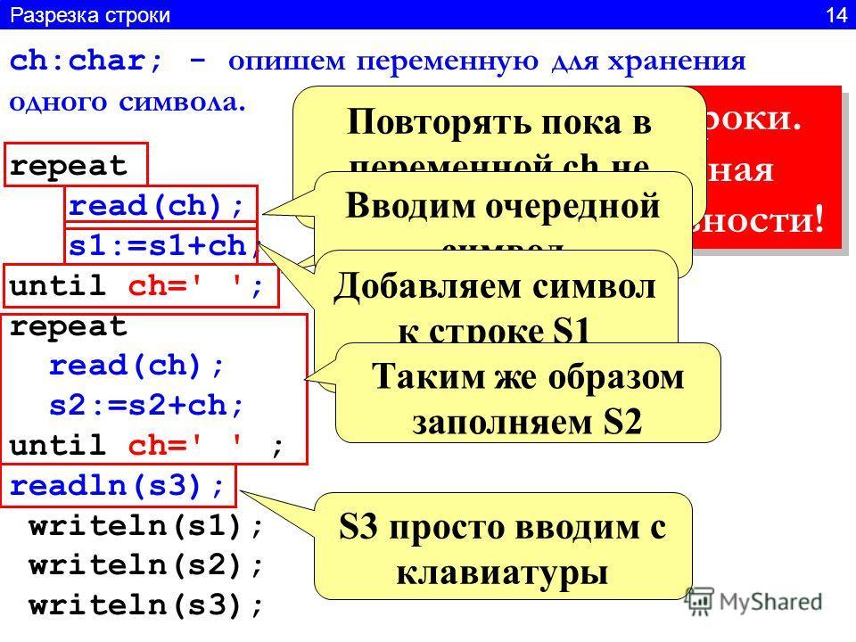 Имитация ввода строки. Каждая переменная вводится по отдельности! Имитация ввода строки. Каждая переменная вводится по отдельности! ch:char; - опишем переменную для хранения одного символа. repeat read(ch); s1:=s1+ch; until ch=' '; repeat read(ch); s