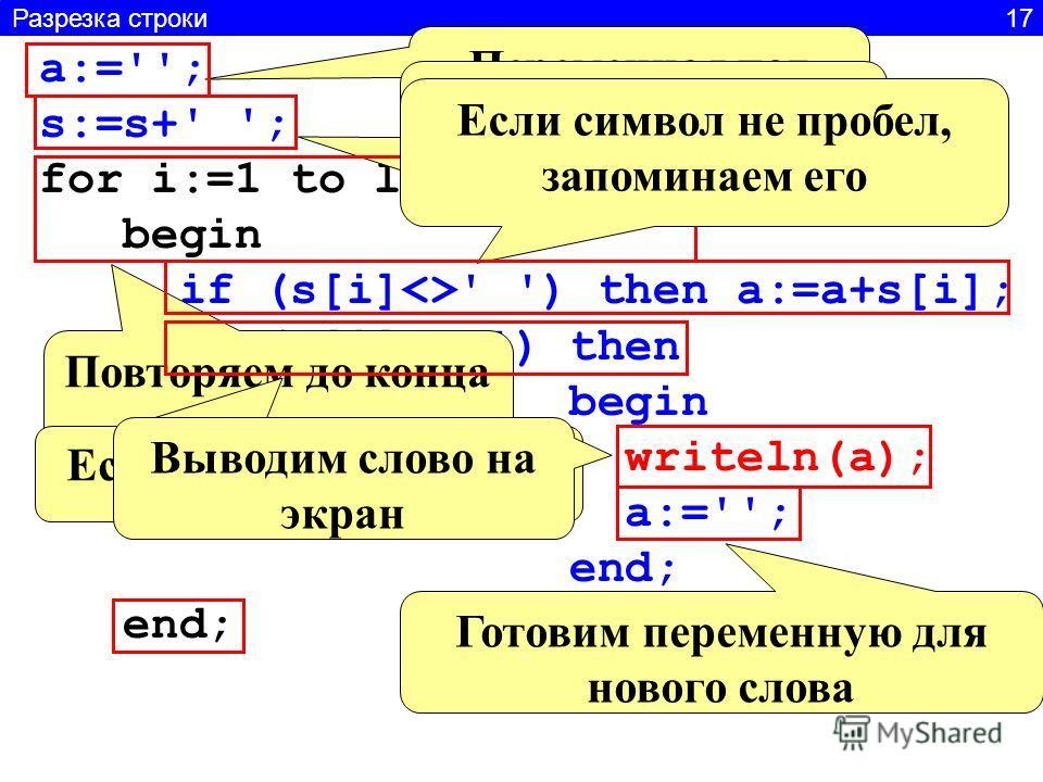 Разрезка строки 17 a:=''; s:=s+' '; for i:=1 to length(s)do begin if (s[i]' ') then a:=a+s[i]; if (s[i]=' ') then begin writeln(a); a:=''; end; Переменная под первое слово В конце строки добавим пробел Повторяем до конца строки Если символ не пробел,