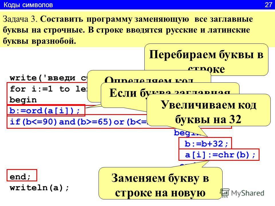 Задача 3. Составить программу заменяющую все заглавные буквы на строчные. В строке вводятся русские и латинские буквы вразнобой. write('введи строку'); readln(a); for i:=1 to length(a) do begin b:=ord(a[i]); if(b =65)or(b =192) then begin b:=b+32; a[