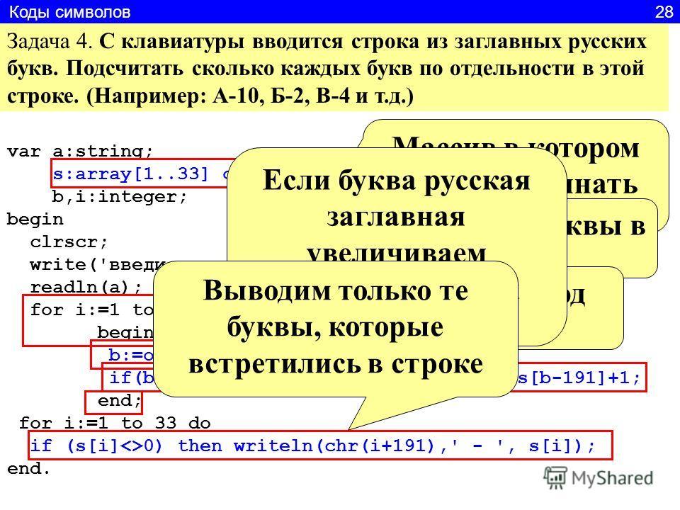 Задача 4. С клавиатуры вводится строка из заглавных русских букв. Подсчитать сколько каждых букв по отдельности в этой строке. (Например: А-10, Б-2, В-4 и т.д.) var a:string; s:array[1..33] of integer; b,i:integer; begin clrscr; write('введи строку{р
