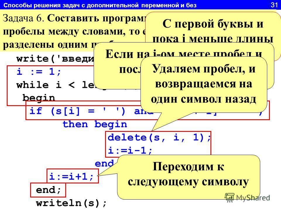 Способы решения задач с дополнительной переменной и без 31 Задача 6. Составить программу удаляющую «лишние» пробелы между словами, то есть слова должны быть разделены одним пробелом. write('введи строку'); readln(s); i := 1; while i < length(s) do be