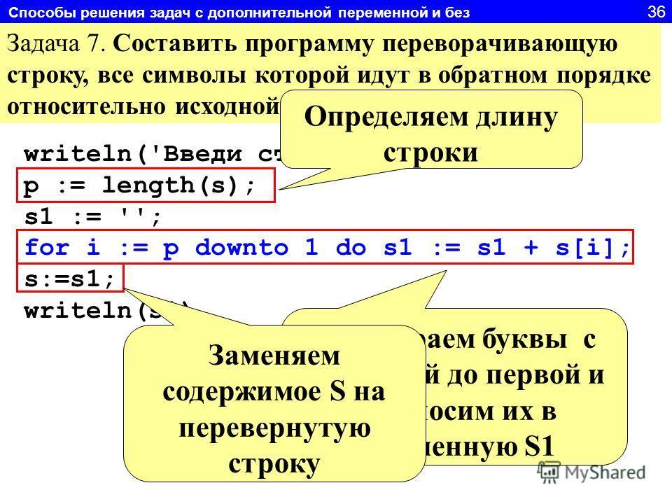 Задача 7. Составить программу переворачивающую строку, все символы которой идут в обратном порядке относительно исходной. writeln('Введи строку'); readln(s); p := length(s); s1 := ''; for i := p downto 1 do s1 := s1 + s[i]; s:=s1; writeln(s1) Определ