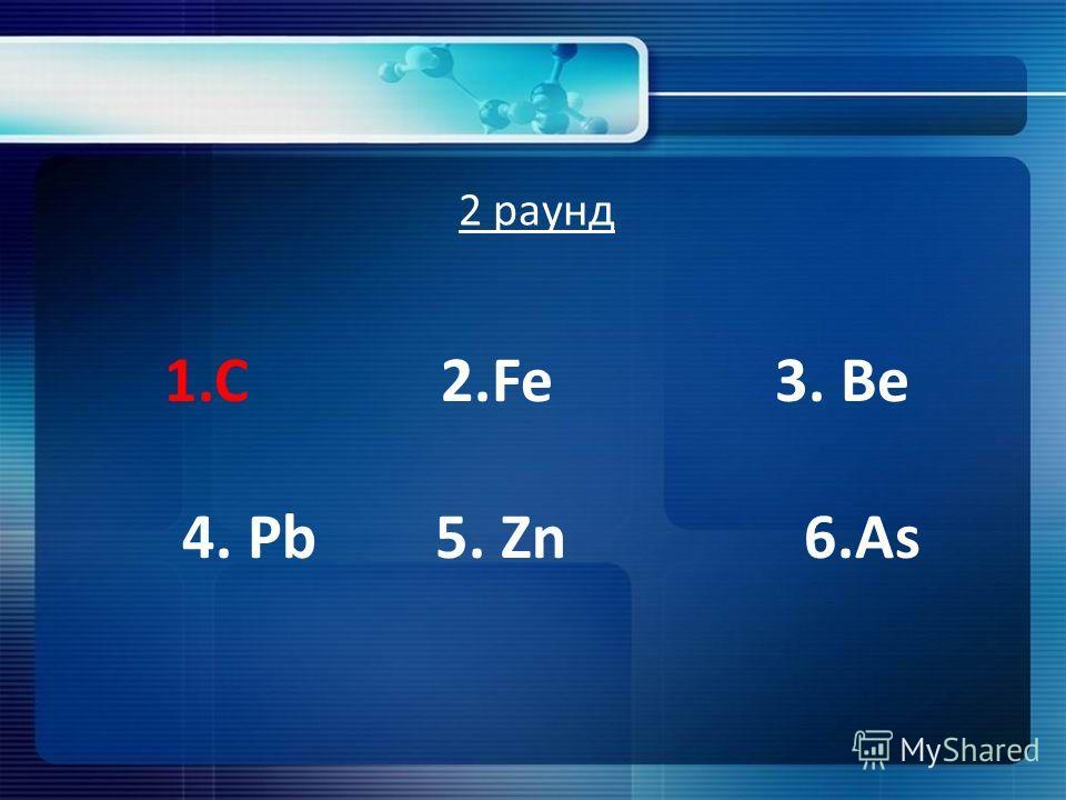 2 раунд 1. С 2. Fe 3. Ве 4. Pb 5. Zn 6.As