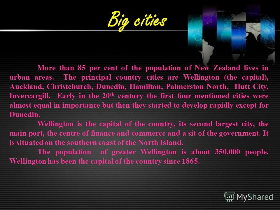 Big cities More than 85 per cent of the population of New Zealand lives in urban areas. The principal country cities are Wellington (the capital), Auckland, Christchurch, Dunedin, Hamilton, Palmerston North, Hutt City, Invercargill. Early in the 20 t