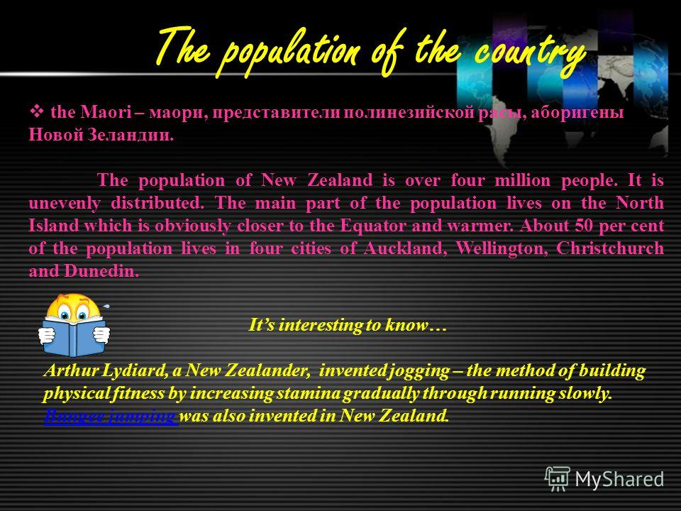 The population of the country the Maori – маори, представители полинезийской расы, аборигены Новой Зеландии. The population of New Zealand is over four million people. It is unevenly distributed. The main part of the population lives on the North Isl