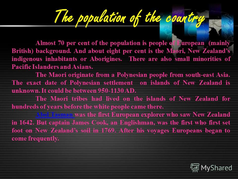 The population of the country Almost 70 per cent of the population is people of European (mainly British) background. And about eight per cent is the Maori, New Zealands indigenous inhabitants or Aborigines. There are also small minorities of Pacific
