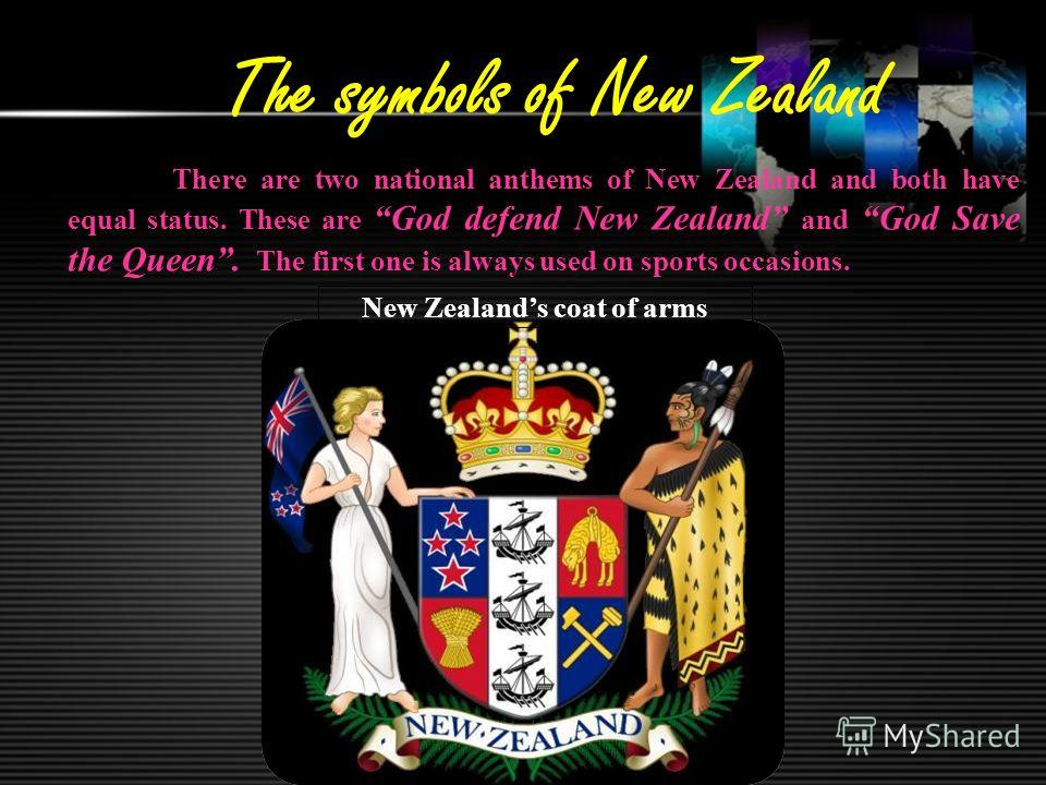 The symbols of New Zealand There are two national anthems of New Zealand and both have equal status. These are God defend New Zealand and God Save the Queen. The first one is always used on sports occasions. New Zealands coat of arms