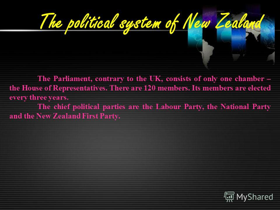 The political system of New Zealand The Parliament, contrary to the UK, consists of only one chamber – the House of Representatives. There are 120 members. Its members are elected every three years. The chief political parties are the Labour Party, t