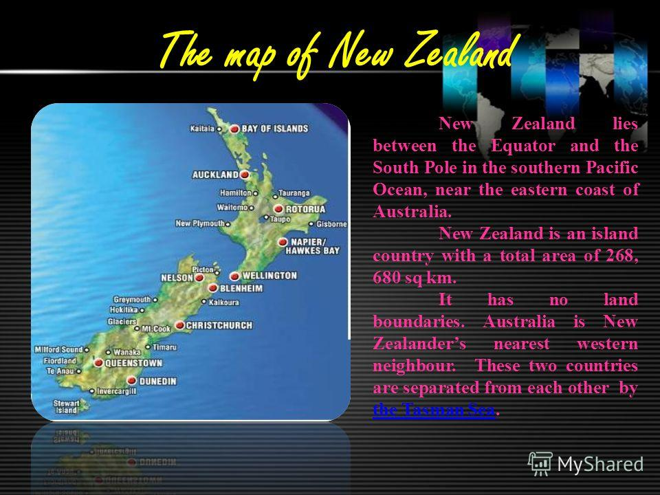The map of New Zealand New Zealand lies between the Equator and the South Pole in the southern Pacific Ocean, near the eastern coast of Australia. New Zealand is an island country with a total area of 268, 680 sq km. It has no land boundaries. Austra