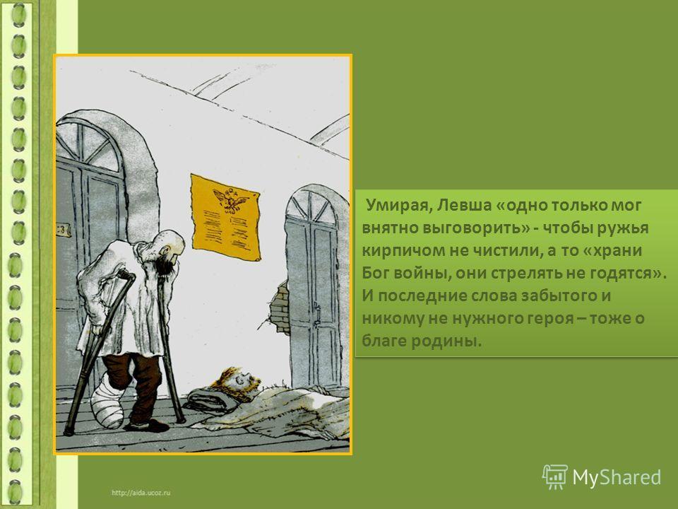 Умирая, Левша «одно только мог внятно выговорить» - чтобы ружья кирпичом не чистили, а то «храни Бог войны, они стрелять не годятся». И последние слова забытого и никому не нужного героя – тоже о благе родины.