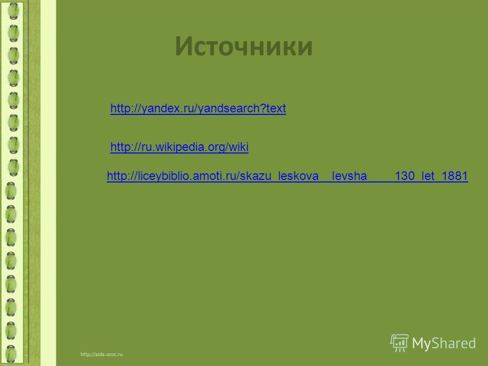 Источники http://yandex.ru/yandsearch?text http://ru.wikipedia.org/wiki http://liceybiblio.amoti.ru/skazu_leskova__levsha____130_let_1881