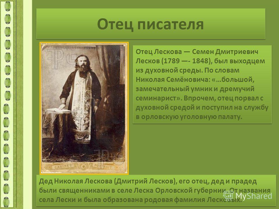 Отец писателя Отец Лескова Семен Дмитриевич Лесков (1789 - 1848), был выходцем из духовной среды. По словам Николая Семёновича: «…большой, замечательный умник и дремучий семинарист». Впрочем, отец порвал с духовной средой и поступил на службу в орлов