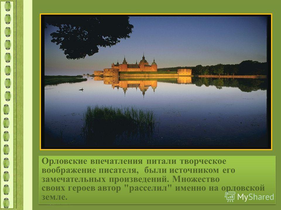 Орловские впечатления питали творческое воображение писателя, были источником его замечательных произведений. Множество своих героев автор расселил именно на орловской земле.