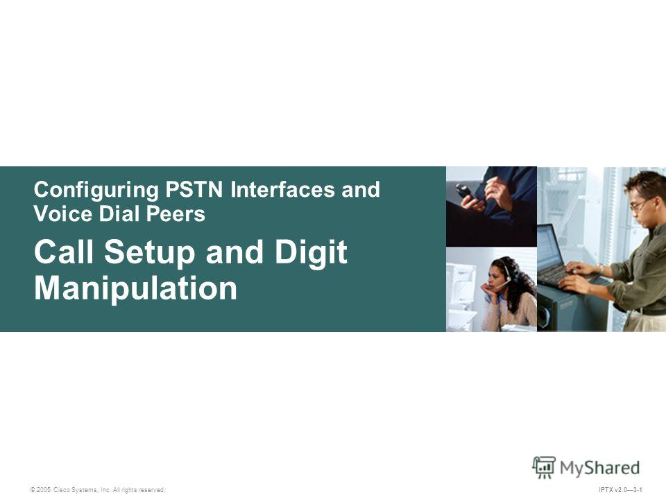 © 2005 Cisco Systems, Inc. All rights reserved. IPTX v2.03-1 Configuring PSTN Interfaces and Voice Dial Peers Call Setup and Digit Manipulation