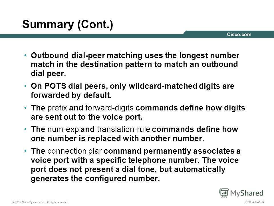 © 2005 Cisco Systems, Inc. All rights reserved. IPTX v2.03-12 Summary (Cont.) Outbound dial-peer matching uses the longest number match in the destination pattern to match an outbound dial peer. On POTS dial peers, only wildcard-matched digits are fo