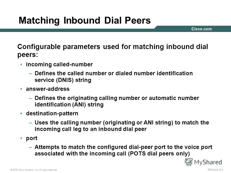© 2005 Cisco Systems, Inc. All rights reserved. IPTX v2.03-5 Matching Inbound Dial Peers Configurable parameters used for matching inbound dial peers: incoming called-number –Defines the called number or dialed number identification service (DNIS) st