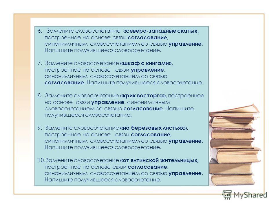 6. Замените словосочетание «северо-западные скаты», построенное на основе связи согласование, синонимичным словосочетанием со связью управление. Напишите получившееся словосочетание. 7. Замените словосочетание «шкаф с книгами», построенное на основе