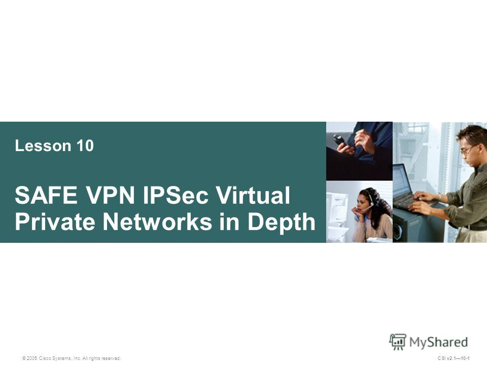Lesson 10 SAFE VPN IPSec Virtual Private Networks in Depth © 2005 Cisco Systems, Inc. All rights reserved. CSI v2.110-1