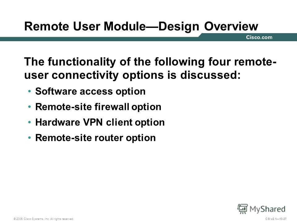 © 2005 Cisco Systems, Inc. All rights reserved. CSI v2.110-27 Remote User ModuleDesign Overview The functionality of the following four remote- user connectivity options is discussed: Software access option Remote-site firewall option Hardware VPN cl