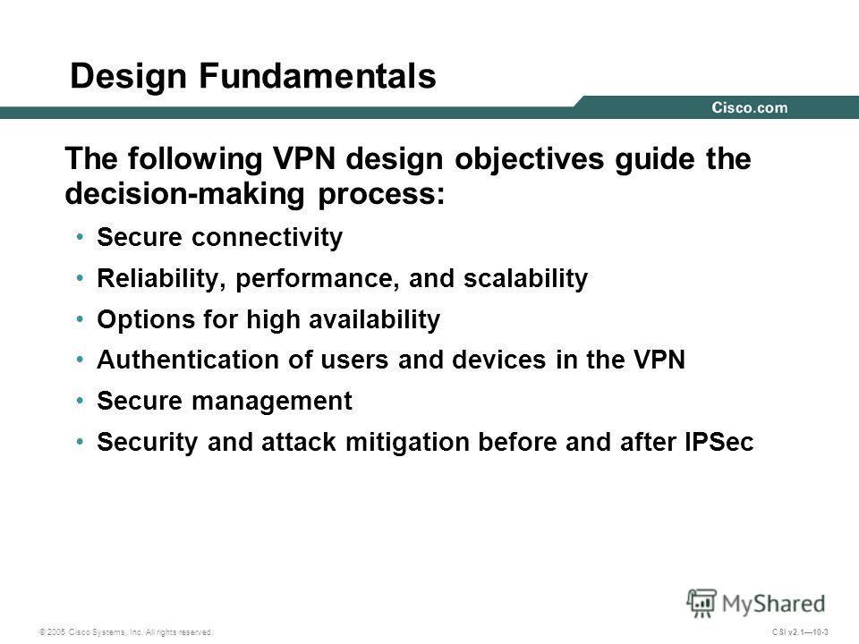 © 2005 Cisco Systems, Inc. All rights reserved. CSI v2.110-3 Design Fundamentals The following VPN design objectives guide the decision-making process: Secure connectivity Reliability, performance, and scalability Options for high availability Authen