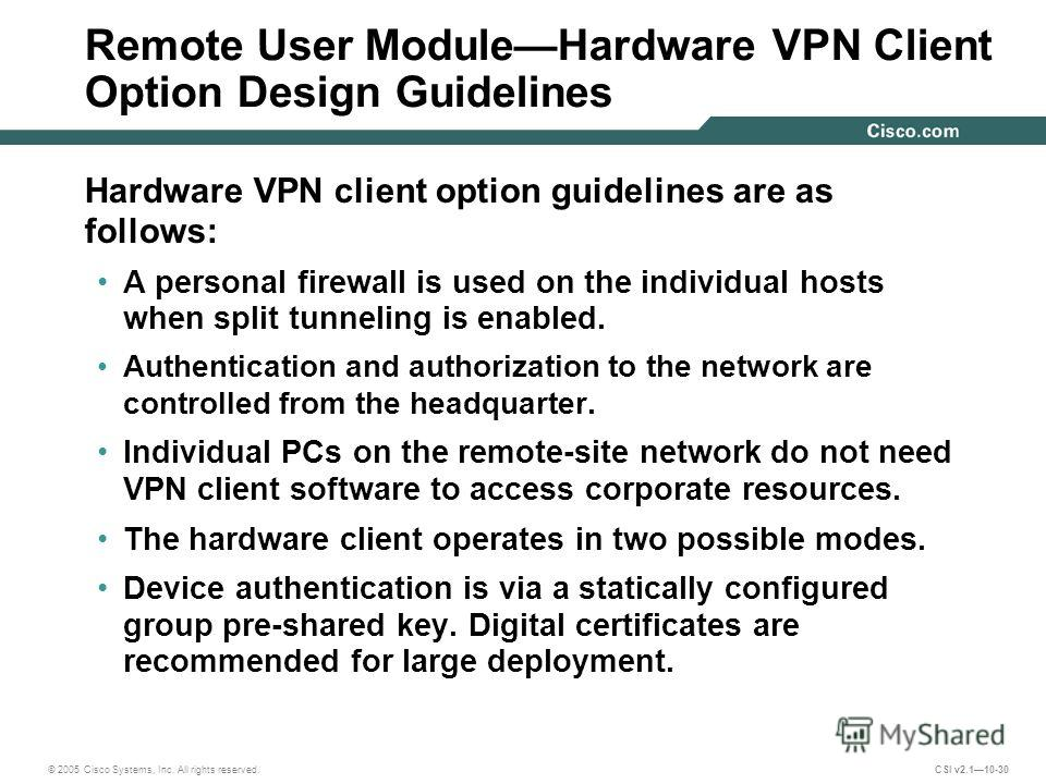 © 2005 Cisco Systems, Inc. All rights reserved. CSI v2.110-30 Remote User ModuleHardware VPN Client Option Design Guidelines Hardware VPN client option guidelines are as follows: A personal firewall is used on the individual hosts when split tunnelin