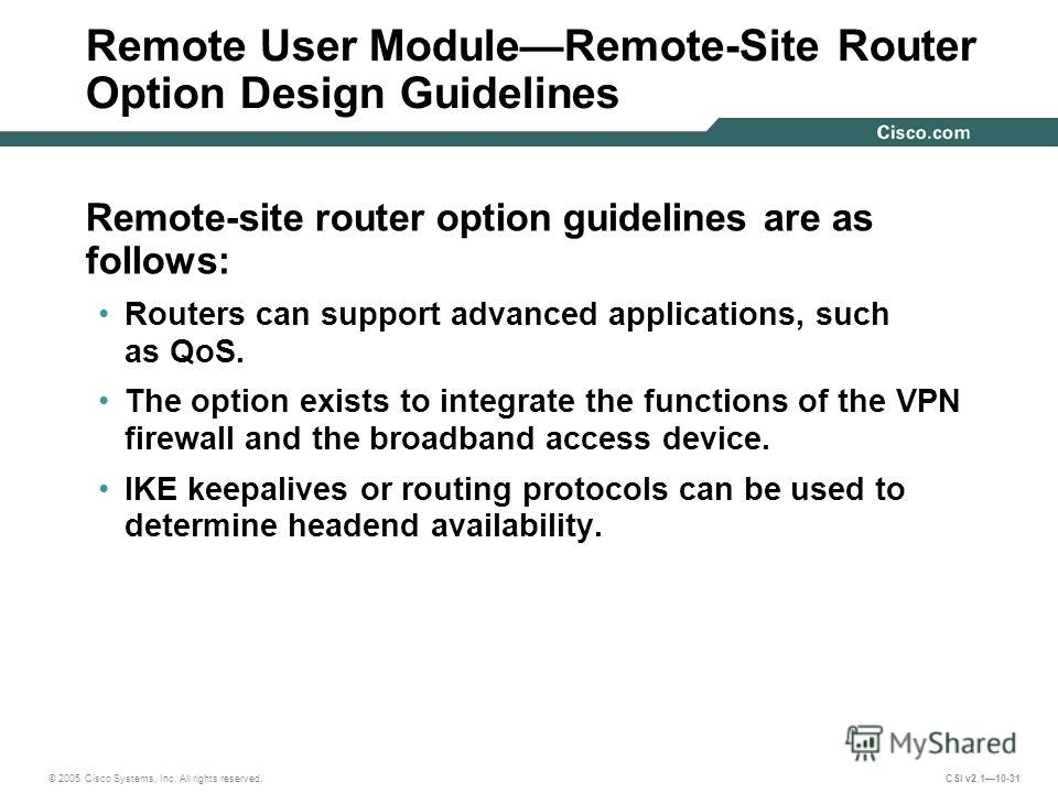 © 2005 Cisco Systems, Inc. All rights reserved. CSI v2.110-31 Remote User ModuleRemote-Site Router Option Design Guidelines Remote-site router option guidelines are as follows: Routers can support advanced applications, such as QoS. The option exists