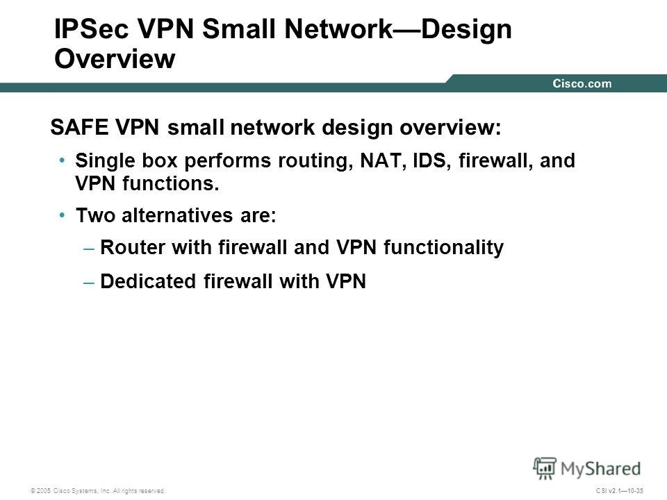© 2005 Cisco Systems, Inc. All rights reserved. CSI v2.110-35 IPSec VPN Small NetworkDesign Overview SAFE VPN small network design overview: Single box performs routing, NAT, IDS, firewall, and VPN functions. Two alternatives are: –Router with firewa